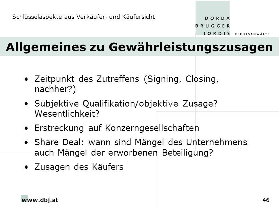 www.dbj.at46 Allgemeines zu Gewährleistungszusagen Zeitpunkt des Zutreffens (Signing, Closing, nachher?) Subjektive Qualifikation/objektive Zusage? We