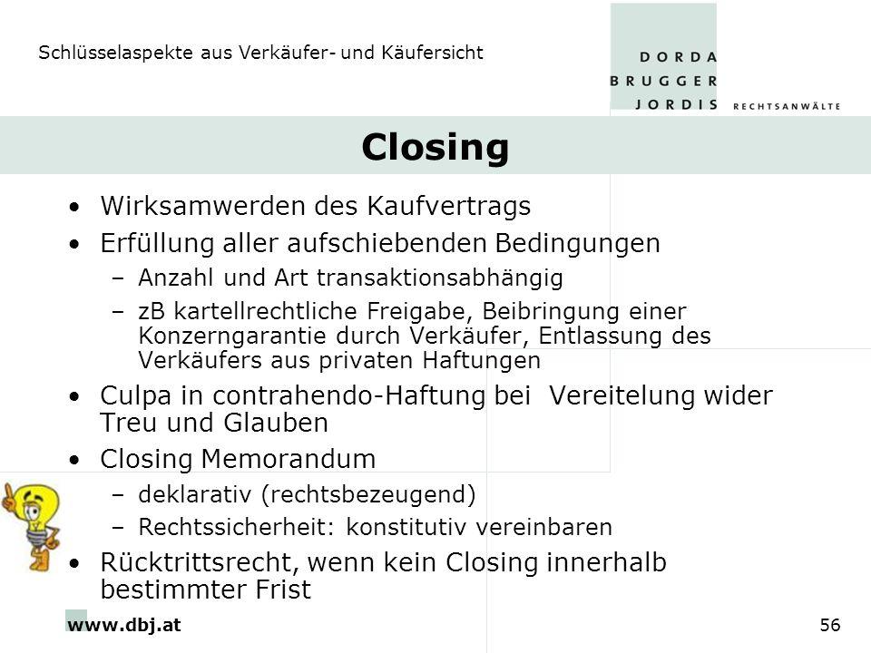 www.dbj.at56 Closing Wirksamwerden des Kaufvertrags Erfüllung aller aufschiebenden Bedingungen –Anzahl und Art transaktionsabhängig –zB kartellrechtli