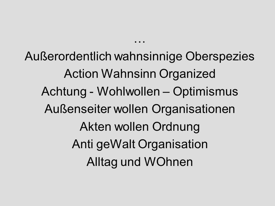 … Außerordentlich wahnsinnige Oberspezies Action Wahnsinn Organized Achtung - Wohlwollen – Optimismus Außenseiter wollen Organisationen Akten wollen Ordnung Anti geWalt Organisation Alltag und WOhnen