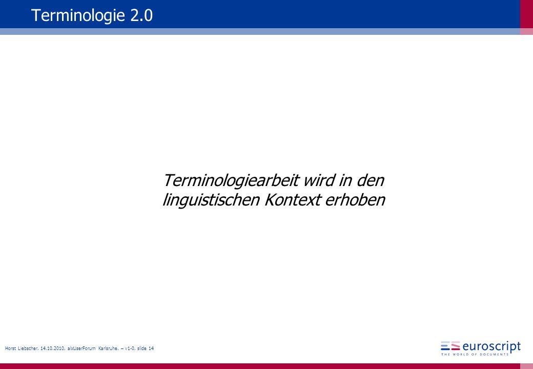 Horst Liebscher, 14.10.2010, alxUserForum Karlsruhe. – v1-0, slide 14 Terminologie 2.0 Terminologiearbeit wird in den linguistischen Kontext erhoben