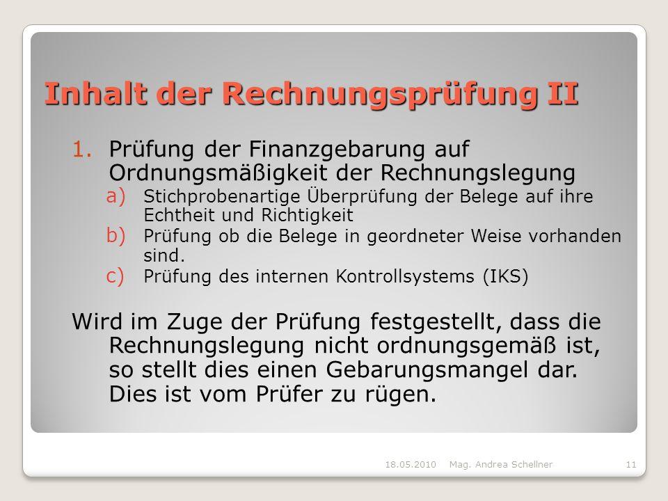 Inhalt der Rechnungsprüfung II 1.Prüfung der Finanzgebarung auf Ordnungsmäßigkeit der Rechnungslegung a) Stichprobenartige Überprüfung der Belege auf ihre Echtheit und Richtigkeit b) Prüfung ob die Belege in geordneter Weise vorhanden sind.