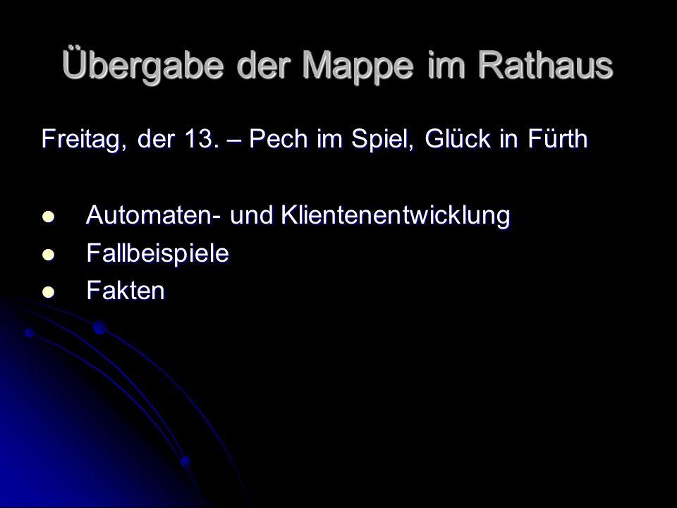 Übergabe der Mappe im Rathaus Freitag, der 13. – Pech im Spiel, Glück in Fürth Automaten- und Klientenentwicklung Automaten- und Klientenentwicklung F