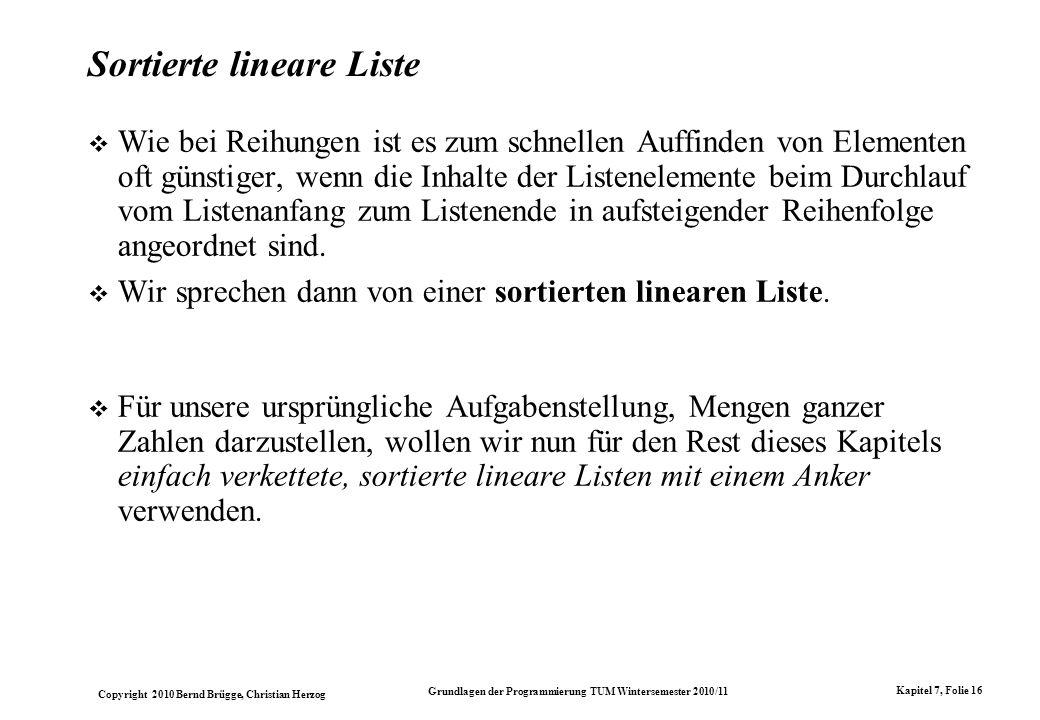 Copyright 2010 Bernd Brügge, Christian Herzog Grundlagen der Programmierung TUM Wintersemester 2010/11 Kapitel 7, Folie 16 Sortierte lineare Liste Wie