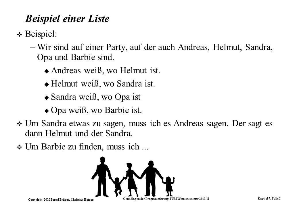 Copyright 2010 Bernd Brügge, Christian Herzog Grundlagen der Programmierung TUM Wintersemester 2010/11 Kapitel 7, Folie 2 Beispiel einer Liste Beispie