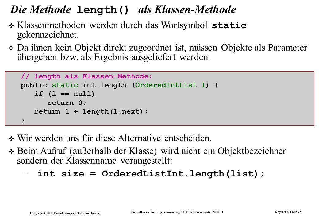 Copyright 2010 Bernd Brügge, Christian Herzog Grundlagen der Programmierung TUM Wintersemester 2010/11 Kapitel 7, Folie 25 Die Methode length() als Kl