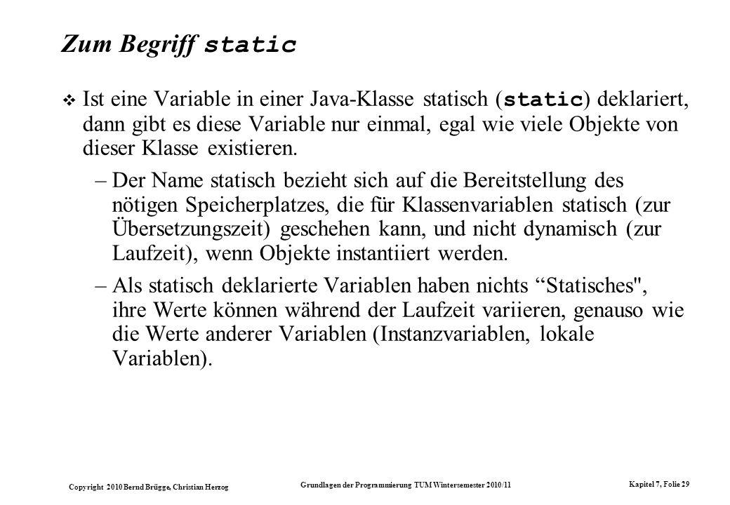 Copyright 2010 Bernd Brügge, Christian Herzog Grundlagen der Programmierung TUM Wintersemester 2010/11 Kapitel 7, Folie 29 Zum Begriff static Ist eine