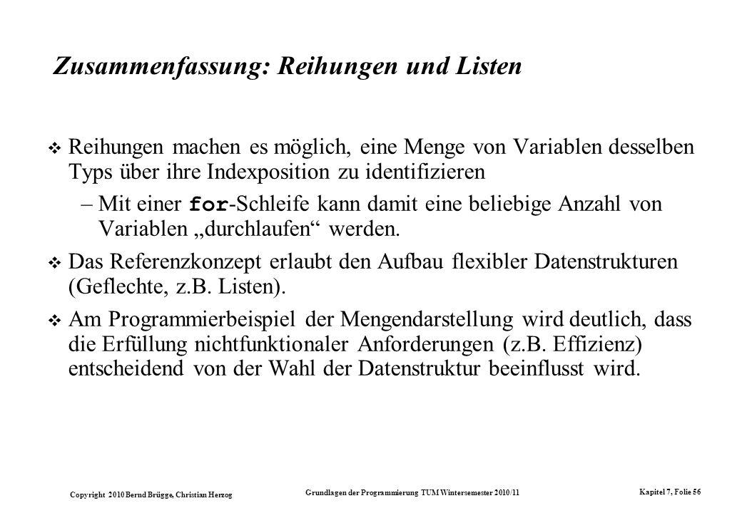 Copyright 2010 Bernd Brügge, Christian Herzog Grundlagen der Programmierung TUM Wintersemester 2010/11 Kapitel 7, Folie 56 Zusammenfassung: Reihungen