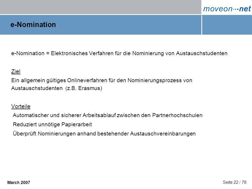 Seite 22 / 78 March 2007 e-Nomination e-Nomination = Elektronisches Verfahren für die Nominierung von Austauschstudenten Ziel Ein allgemein gültiges O