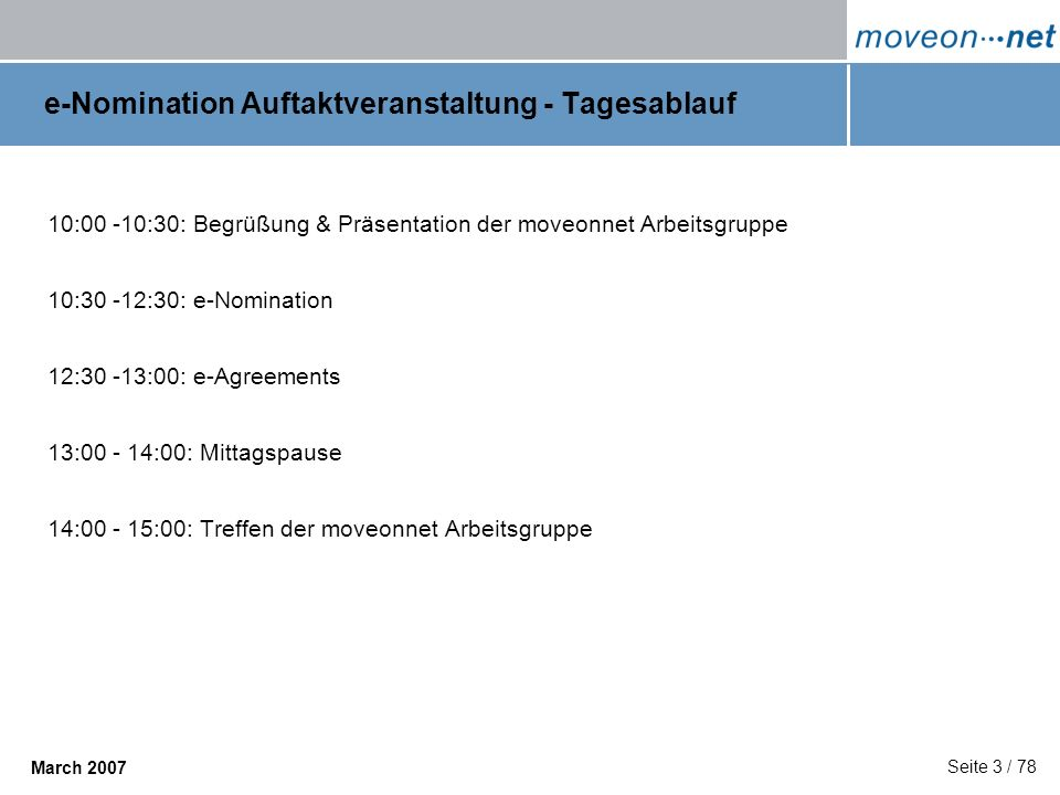 Seite 3 / 78 March 2007 e-Nomination Auftaktveranstaltung - Tagesablauf 10:00 -10:30: Begrüßung & Präsentation der moveonnet Arbeitsgruppe 10:30 -12:3