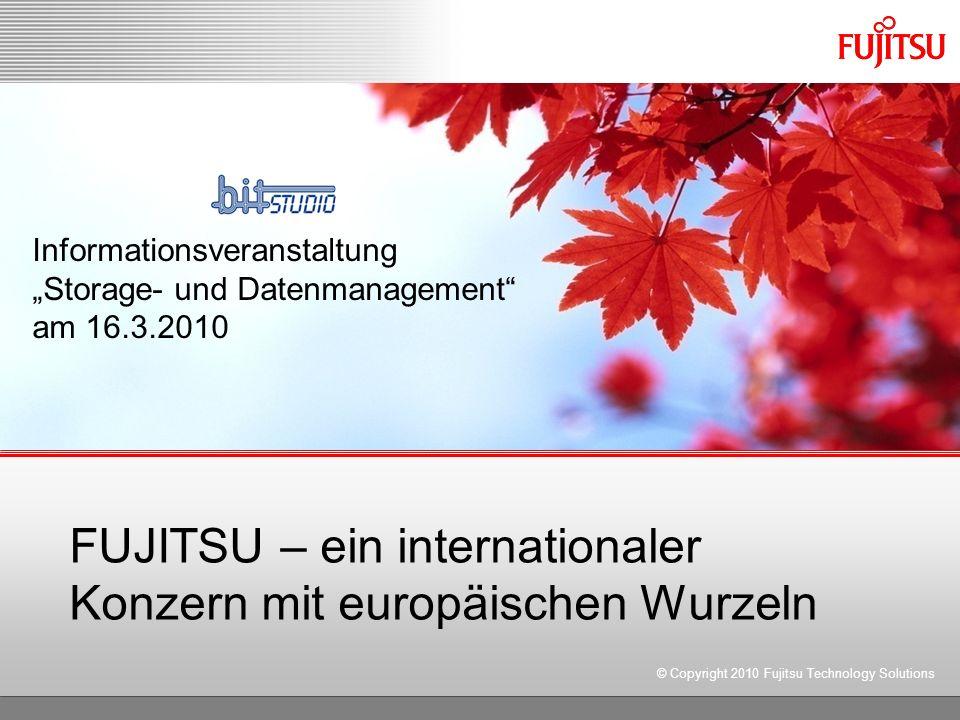 FUJITSU – ein internationaler Konzern mit europäischen Wurzeln © Copyright 2010 Fujitsu Technology Solutions Informationsveranstaltung Storage- und Datenmanagement am 16.3.2010