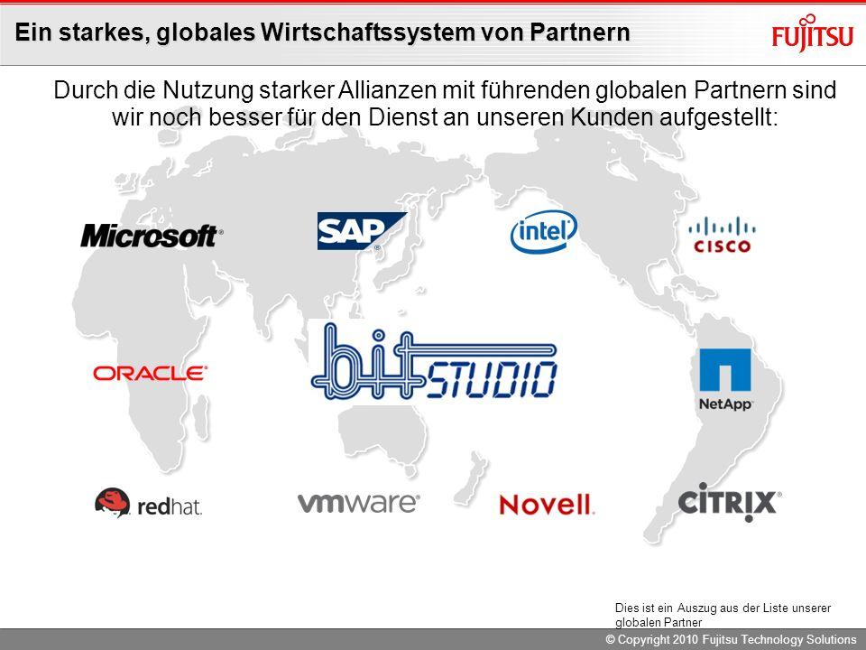 © Copyright 2010 Fujitsu Technology Solutions Ein starkes, globales Wirtschaftssystem von Partnern Durch die Nutzung starker Allianzen mit führenden globalen Partnern sind wir noch besser für den Dienst an unseren Kunden aufgestellt: Dies ist ein Auszug aus der Liste unserer globalen Partner