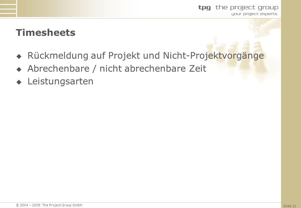 © 2004 – 2005 The Project Group GmbH Slide 21 Timesheets Rückmeldung auf Projekt und Nicht-Projektvorgänge Abrechenbare / nicht abrechenbare Zeit Leistungsarten