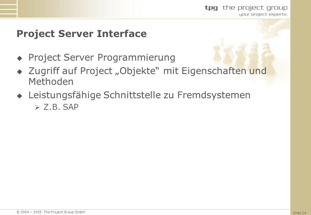 © 2004 – 2005 The Project Group GmbH Slide 24 Project Server Interface Project Server Programmierung Zugriff auf Project Objekte mit Eigenschaften und Methoden Leistungsfähige Schnittstelle zu Fremdsystemen Z.B.
