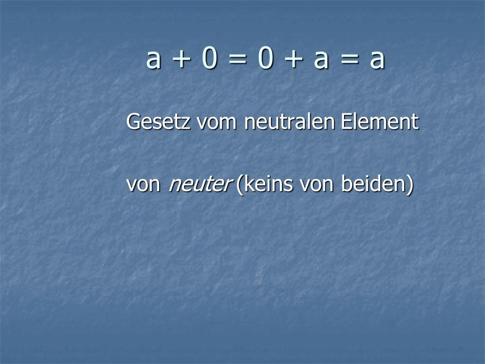 a + 0 = 0 + a = a a + 0 = 0 + a = a Gesetz vom neutralen Element von neuter (keins von beiden)