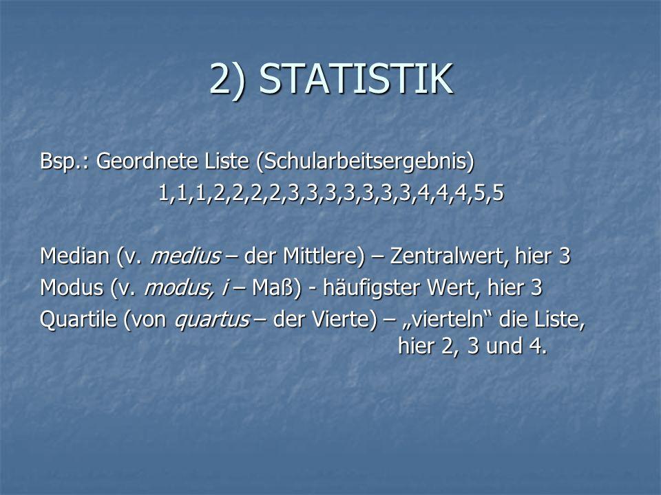 2) STATISTIK Bsp.: Geordnete Liste (Schularbeitsergebnis) 1,1,1,2,2,2,2,3,3,3,3,3,3,3,4,4,4,5,5 Median (v. medius – der Mittlere) – Zentralwert, hier