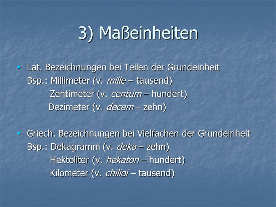 3) Maßeinheiten Lat. Bezeichnungen bei Teilen der Grundeinheit Lat. Bezeichnungen bei Teilen der Grundeinheit Bsp.: Millimeter (v. mille – tausend) Ze