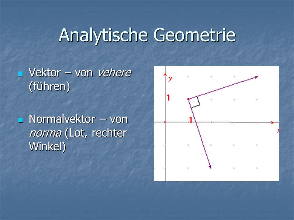 Analytische Geometrie Vektor – von vehere (führen) Vektor – von vehere (führen) Normalvektor – von norma (Lot, rechter Winkel) Normalvektor – von norm