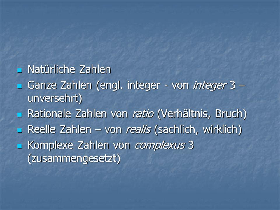 Natürliche Zahlen Natürliche Zahlen Ganze Zahlen (engl. integer - von integer 3 – unversehrt) Ganze Zahlen (engl. integer - von integer 3 – unversehrt