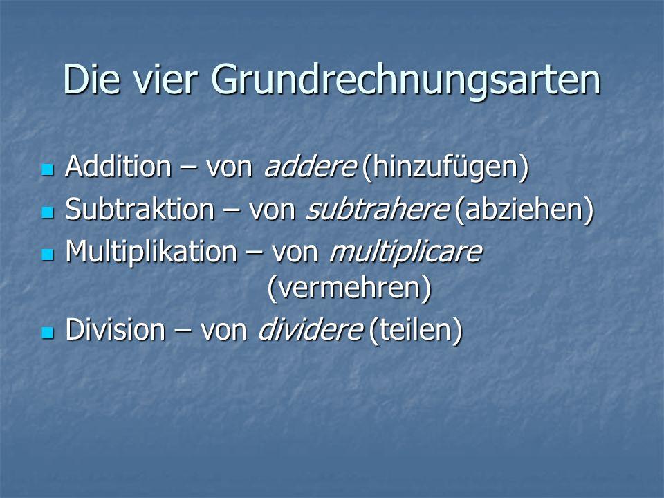 Die vier Grundrechnungsarten Addition – von addere (hinzufügen) Addition – von addere (hinzufügen) Subtraktion – von subtrahere (abziehen) Subtraktion