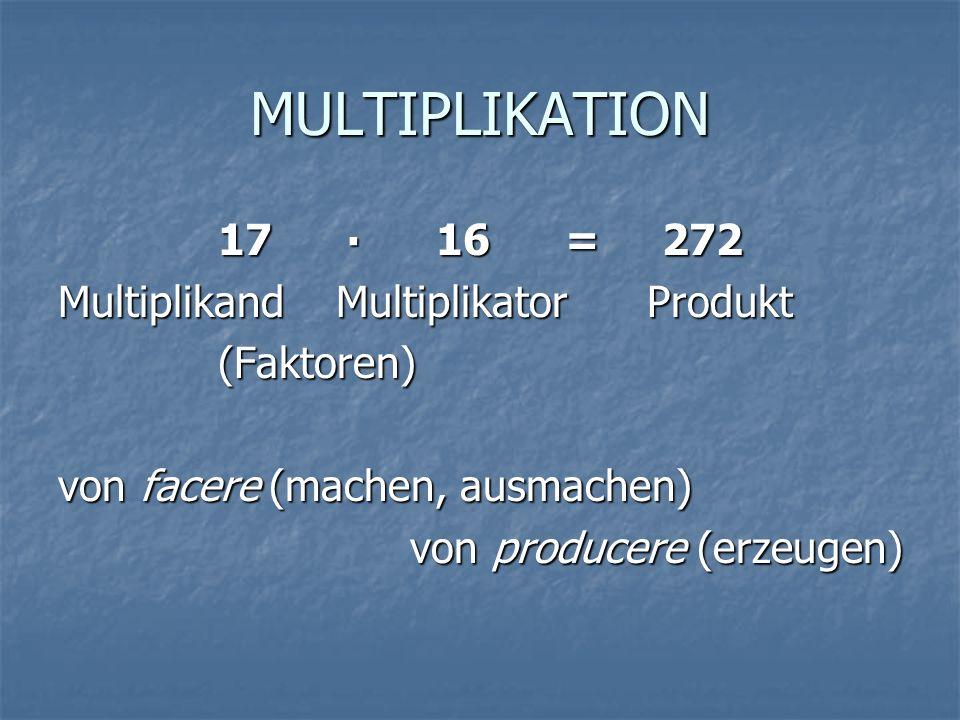 MULTIPLIKATION 17 16 = 272 Multiplikand Multiplikator Produkt (Faktoren) (Faktoren) von facere (machen, ausmachen) von producere (erzeugen)
