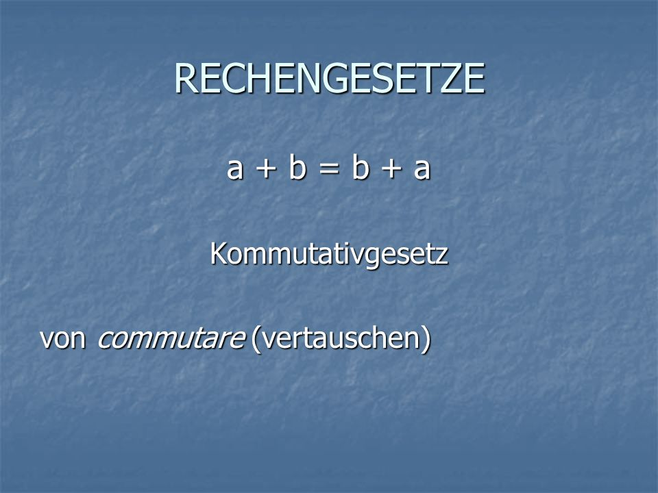 RECHENGESETZE a + b = b + a Kommutativgesetz von commutare (vertauschen)