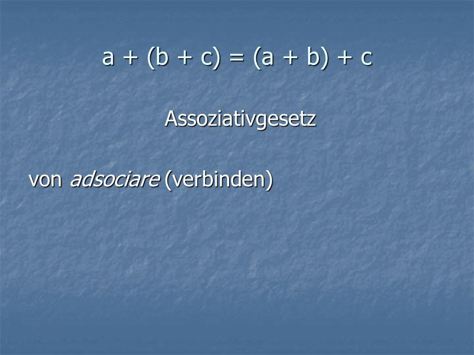a + (b + c) = (a + b) + c Assoziativgesetz Assoziativgesetz von adsociare (verbinden)