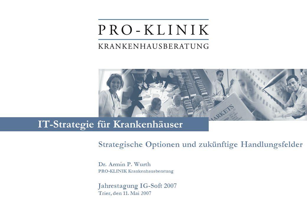 IT-Strategie für Krankenhäuser Strategische Optionen und zukünftige Handlungsfelder Dr. Armin P. Wurth PRO-KLINIK Krankenhausberatung Jahrestagung IG-