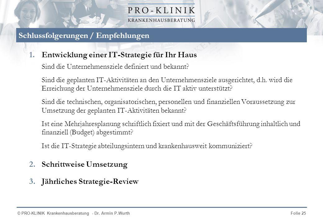 © PRO-KLINIK Krankenhausberatung - Dr. Armin P.WurthFolie 25 Schlussfolgerungen / Empfehlungen 1.Entwicklung einer IT-Strategie für Ihr Haus Sind die