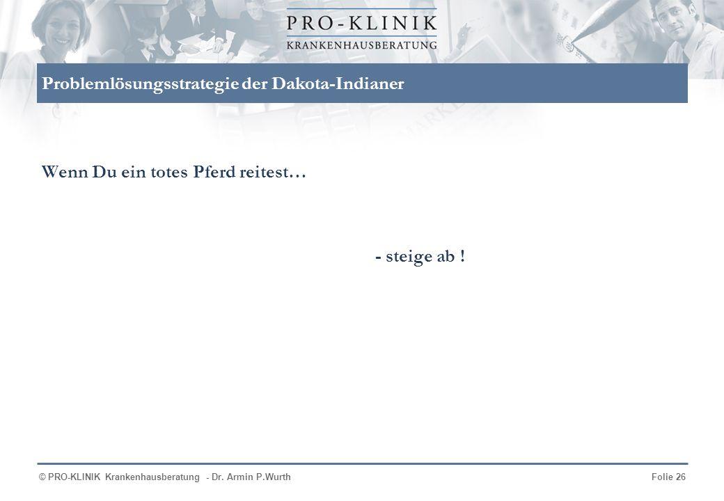 © PRO-KLINIK Krankenhausberatung - Dr. Armin P.WurthFolie 26 Wenn Du ein totes Pferd reitest… - steige ab ! Problemlösungsstrategie der Dakota-Indiane