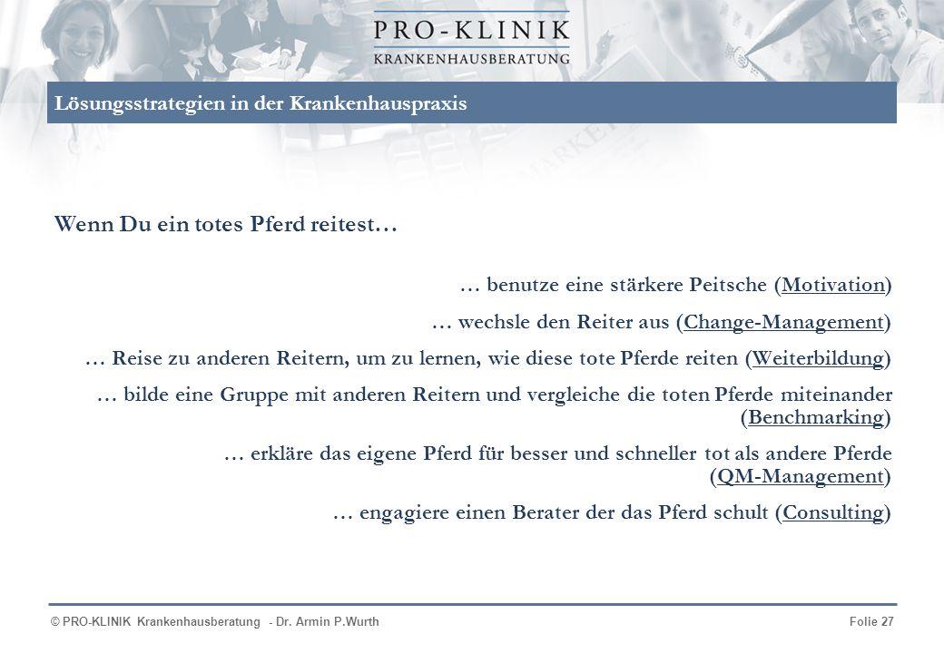 © PRO-KLINIK Krankenhausberatung - Dr. Armin P.WurthFolie 27 Lösungsstrategien in der Krankenhauspraxis … benutze eine stärkere Peitsche (Motivation)