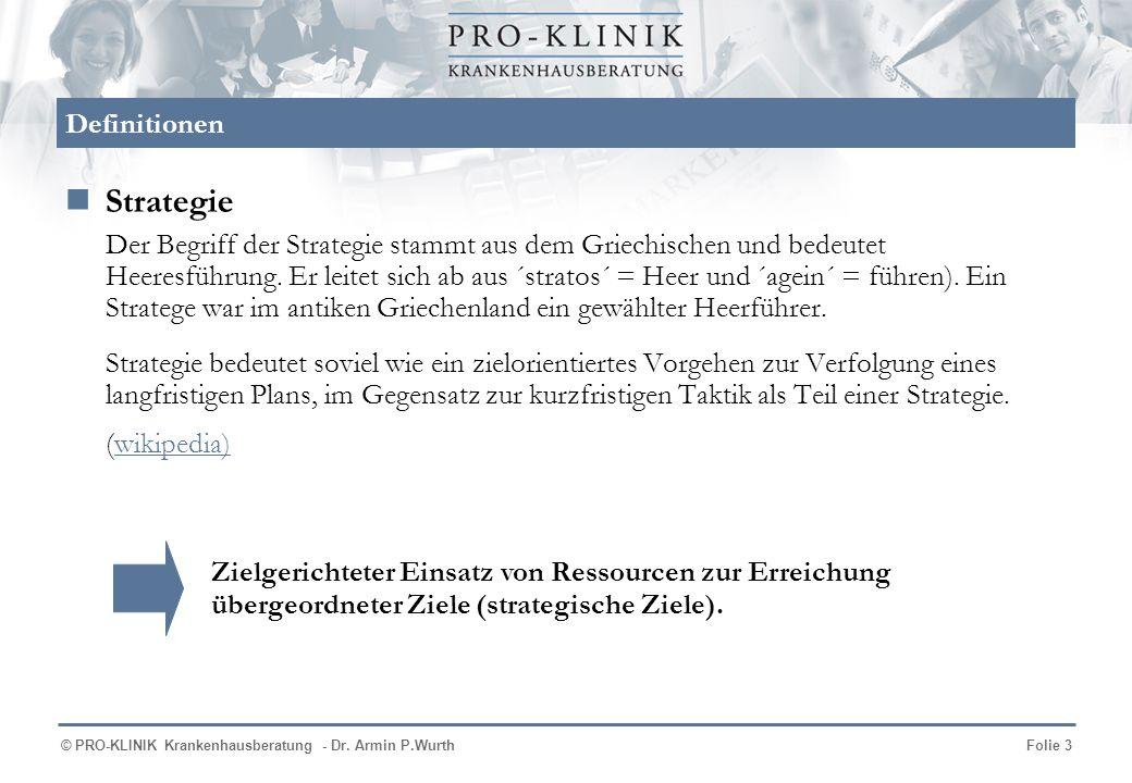 © PRO-KLINIK Krankenhausberatung - Dr. Armin P.WurthFolie 3 Definitionen Strategie Der Begriff der Strategie stammt aus dem Griechischen und bedeutet