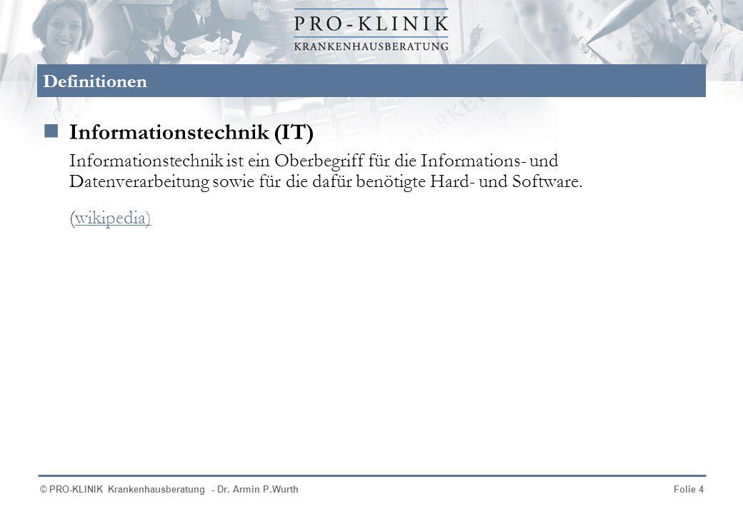 © PRO-KLINIK Krankenhausberatung - Dr. Armin P.WurthFolie 4 Definitionen Informationstechnik (IT) Informationstechnik ist ein Oberbegriff für die Info