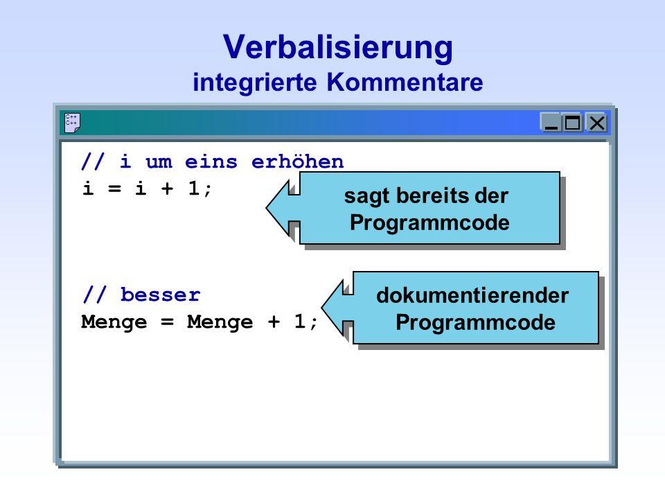 Verbalisierung integrierte Kommentare C++ // i um eins erhöhen i = i + 1; // besser Menge = Menge + 1; sagt bereits der Programmcode dokumentierender Programmcode