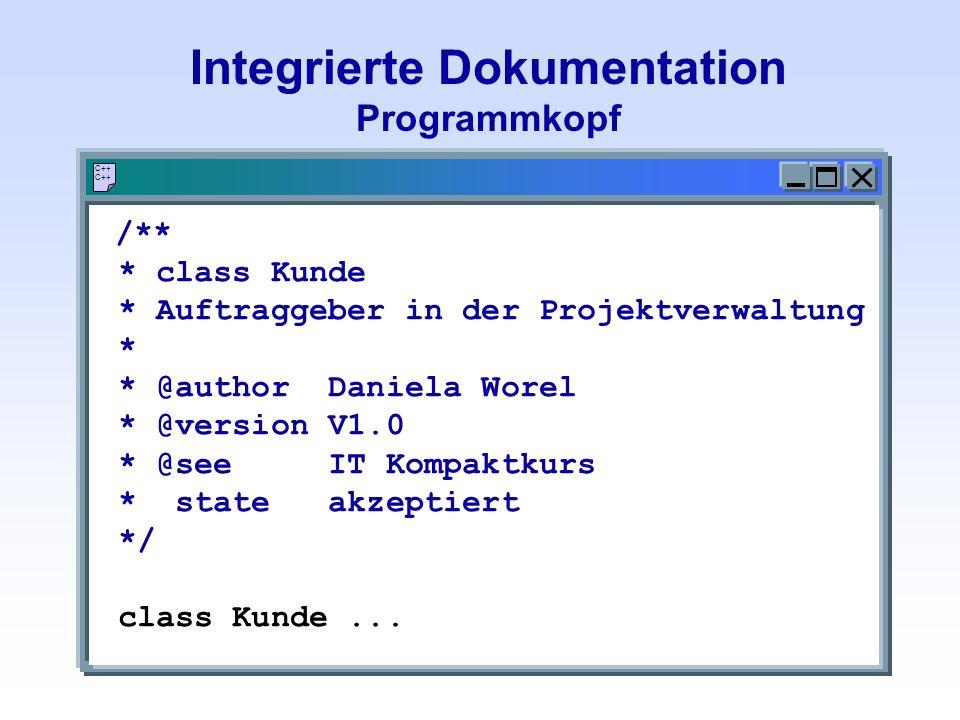 Integrierte Dokumentation Programmkopf C++ /** * class Kunde * Auftraggeber in der Projektverwaltung * * @author Daniela Worel * @version V1.0 * @see IT Kompaktkurs * state akzeptiert */ class Kunde...