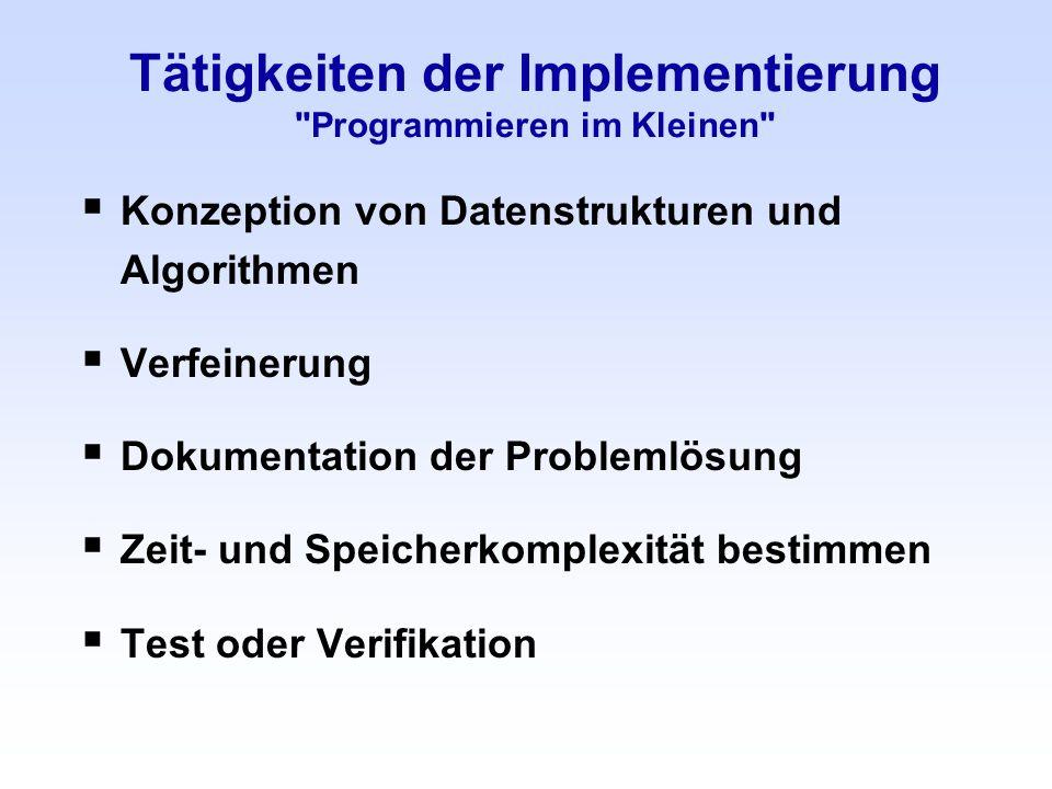 Tätigkeiten der Implementierung Programmieren im Kleinen Konzeption von Datenstrukturen und Algorithmen Verfeinerung Dokumentation der Problemlösung Zeit- und Speicherkomplexität bestimmen Test oder Verifikation