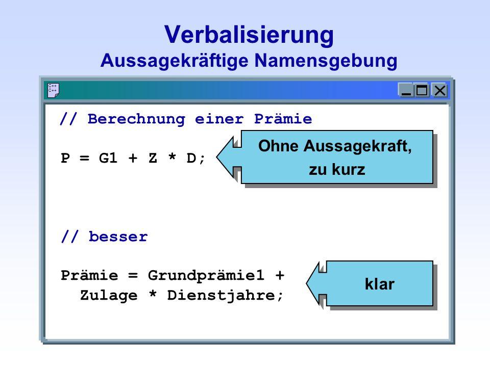 Verbalisierung Aussagekräftige Namensgebung C++ // Berechnung einer Prämie P = G1 + Z * D; // besser Prämie = Grundprämie1 + Zulage * Dienstjahre; Ohne Aussagekraft, zu kurz Ohne Aussagekraft, zu kurz klar