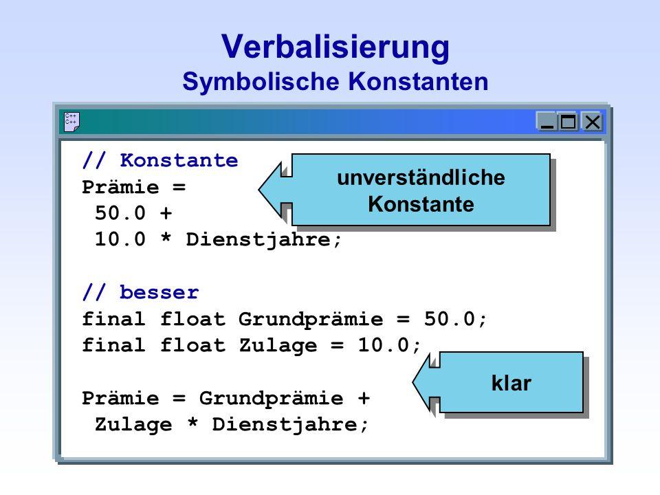 Verbalisierung Symbolische Konstanten C++ // Konstante Prämie = 50.0 + 10.0 * Dienstjahre; // besser final float Grundprämie = 50.0; final float Zulag