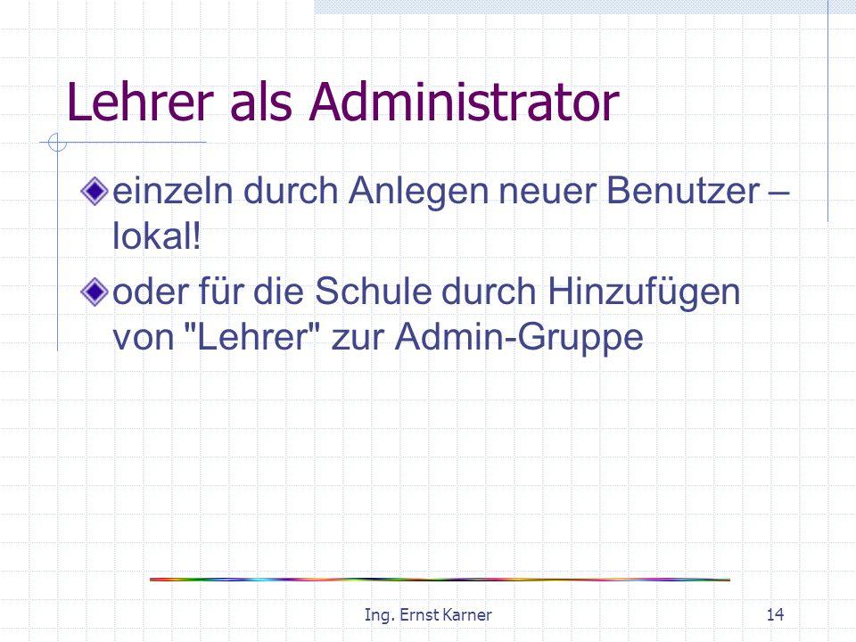 Ing. Ernst Karner14 Lehrer als Administrator einzeln durch Anlegen neuer Benutzer – lokal.
