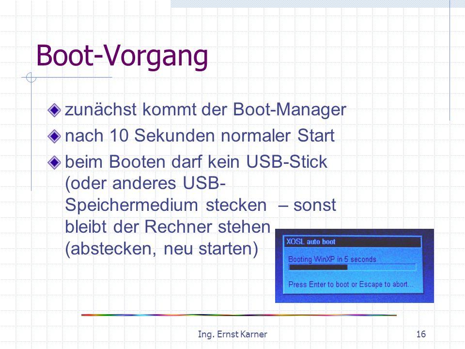 Ing. Ernst Karner16 Boot-Vorgang zunächst kommt der Boot-Manager nach 10 Sekunden normaler Start beim Booten darf kein USB-Stick (oder anderes USB- Sp