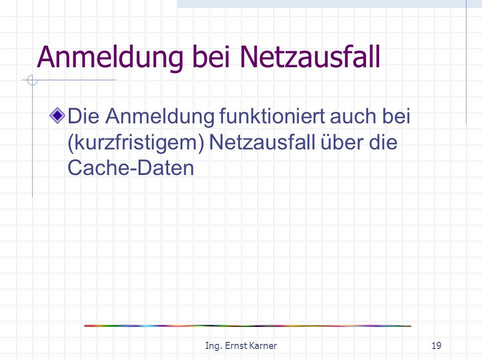 Ing. Ernst Karner19 Anmeldung bei Netzausfall Die Anmeldung funktioniert auch bei (kurzfristigem) Netzausfall über die Cache-Daten