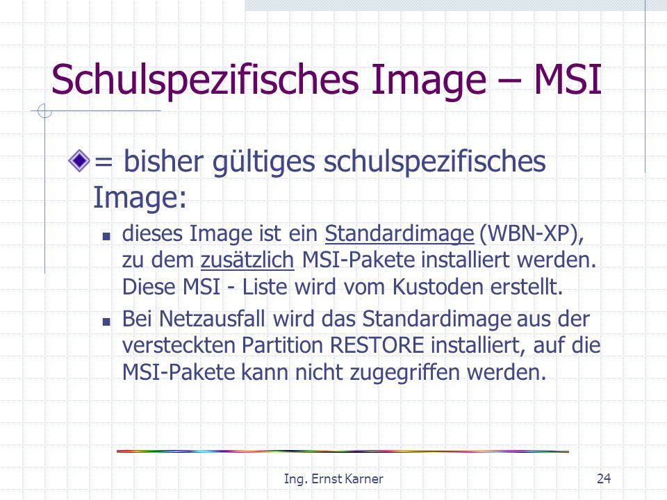 Ing. Ernst Karner24 Schulspezifisches Image – MSI = bisher gültiges schulspezifisches Image: dieses Image ist ein Standardimage (WBN-XP), zu dem zusät