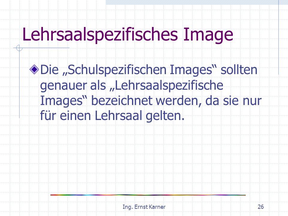 Ing. Ernst Karner26 Lehrsaalspezifisches Image Die Schulspezifischen Images sollten genauer als Lehrsaalspezifische Images bezeichnet werden, da sie n