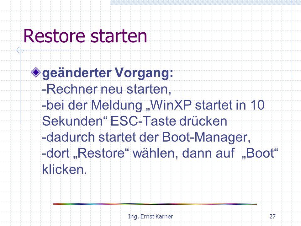 Ing. Ernst Karner27 Restore starten geänderter Vorgang: -Rechner neu starten, -bei der Meldung WinXP startet in 10 Sekunden ESC-Taste drücken -dadurch
