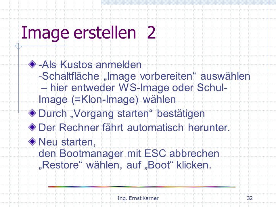 Ing. Ernst Karner32 Image erstellen 2 -Als Kustos anmelden -Schaltfläche Image vorbereiten auswählen – hier entweder WS-Image oder Schul- Image (=Klon