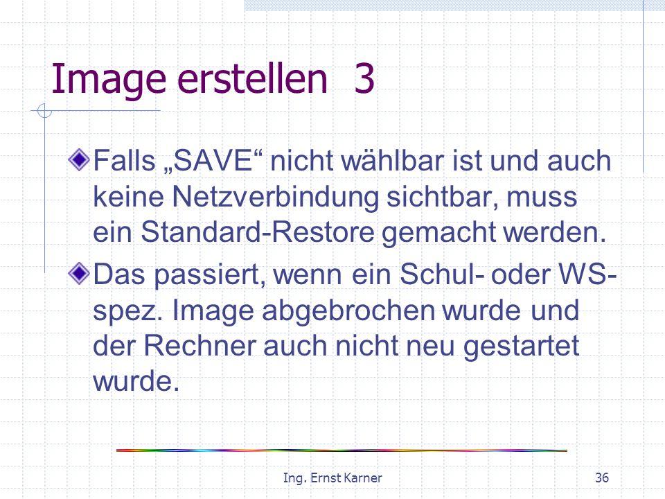 Ing. Ernst Karner36 Image erstellen 3 Falls SAVE nicht wählbar ist und auch keine Netzverbindung sichtbar, muss ein Standard-Restore gemacht werden. D