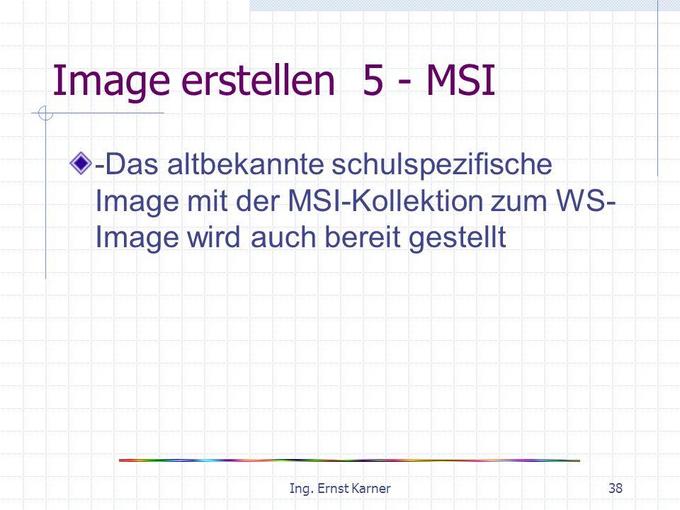 Ing. Ernst Karner38 Image erstellen 5 - MSI -Das altbekannte schulspezifische Image mit der MSI-Kollektion zum WS- Image wird auch bereit gestellt