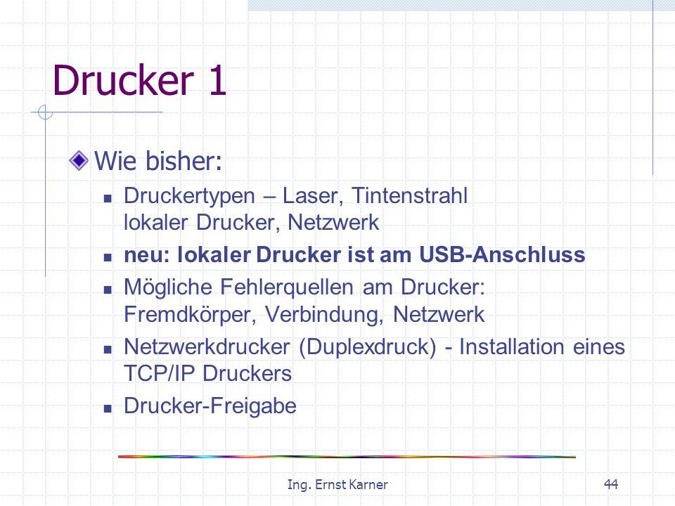 Ing. Ernst Karner44 Drucker 1 Wie bisher: Druckertypen – Laser, Tintenstrahl lokaler Drucker, Netzwerk neu: lokaler Drucker ist am USB-Anschluss Mögli