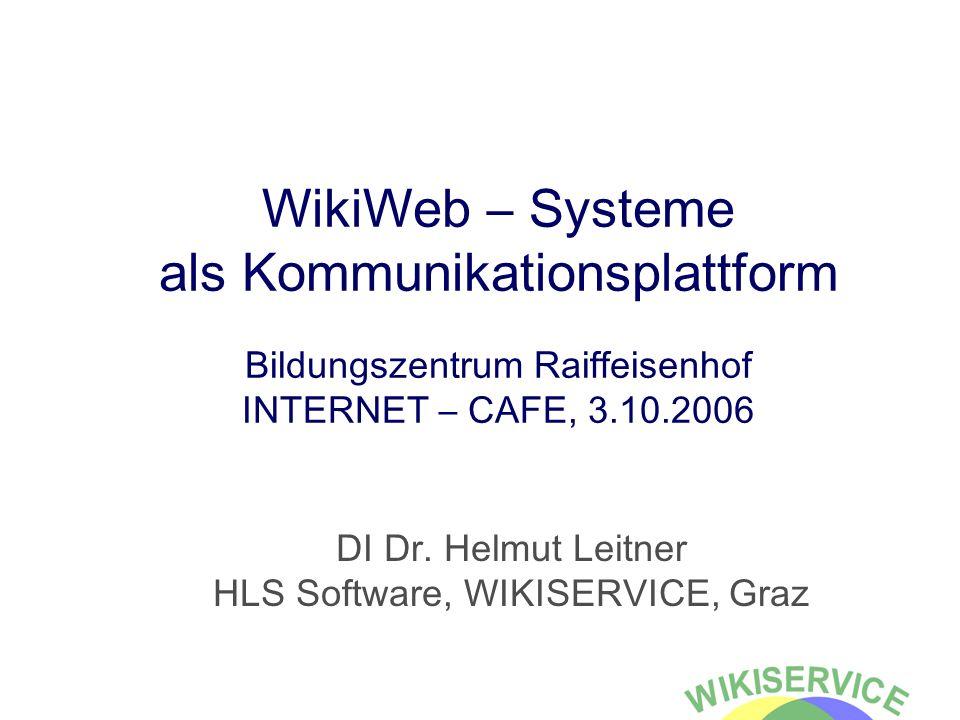 WikiWeb – Systeme als Kommunikationsplattform Bildungszentrum Raiffeisenhof INTERNET – CAFE, 3.10.2006 DI Dr. Helmut Leitner HLS Software, WIKISERVICE