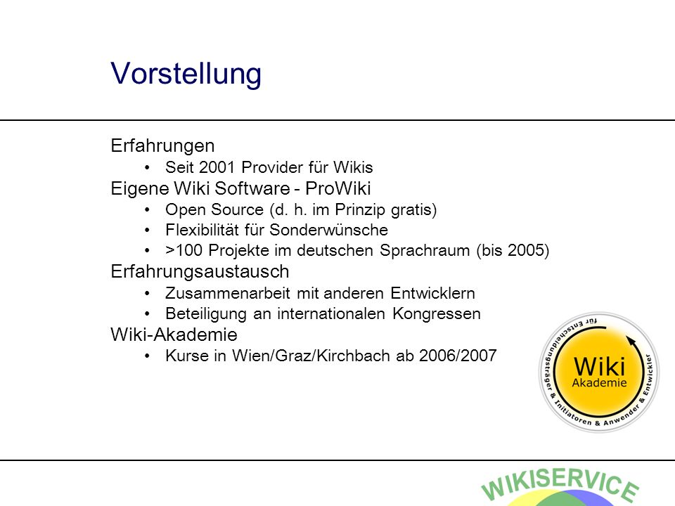 Vorstellung Erfahrungen Seit 2001 Provider für Wikis Eigene Wiki Software - ProWiki Open Source (d. h. im Prinzip gratis) Flexibilität für Sonderwünsc