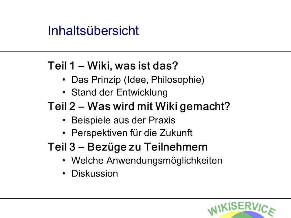 Inhaltsübersicht Teil 1 – Wiki, was ist das? Das Prinzip (Idee, Philosophie) Stand der Entwicklung Teil 2 – Was wird mit Wiki gemacht? Beispiele aus d